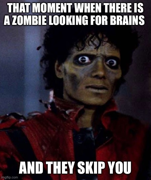 Zombie funny |  THAT MOMENT WHEN THERE IS A ZOMBIE LOOKING FOR BRAINS; AND THEY SKIP YOU | image tagged in zombie michael jackson | made w/ Imgflip meme maker