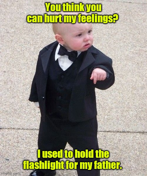 Words can't hurt me. |  You think you can hurt my feelings? I used to hold the flashlight for my father. | image tagged in memes,baby godfather,funny | made w/ Imgflip meme maker