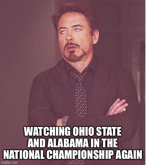 CFP National Championship |  WATCHING OHIO STATE AND ALABAMA IN THE NATIONAL CHAMPIONSHIP AGAIN | image tagged in memes,face you make robert downey jr,college football,ohio state,alabama football | made w/ Imgflip meme maker
