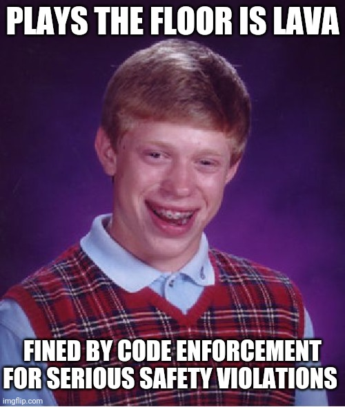 Bad Luck Brian Meme |  PLAYS THE FLOOR IS LAVA; FINED BY CODE ENFORCEMENT FOR SERIOUS SAFETY VIOLATIONS | image tagged in memes,bad luck brian | made w/ Imgflip meme maker