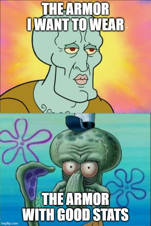 Squidward Meme |  THE ARMOR I WANT TO WEAR; THE ARMOR WITH GOOD STATS | image tagged in memes,squidward | made w/ Imgflip meme maker