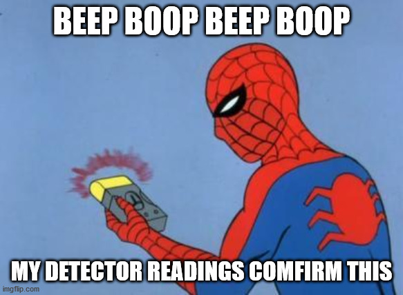 spiderman detector | BEEP BOOP BEEP BOOP MY DETECTOR READINGS COMFIRM THIS | image tagged in spiderman detector | made w/ Imgflip meme maker