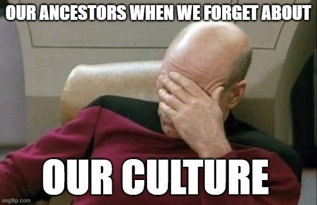 Cultural Divergence |  OUR ANCESTORS WHEN WE FORGET ABOUT; OUR CULTURE | image tagged in memes,captain picard facepalm | made w/ Imgflip meme maker