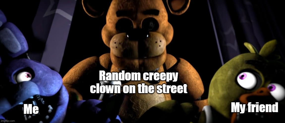 Something is terrifying me. |  Random creepy clown on the street; My friend; Me | image tagged in bonnie and chica scared of freddy | made w/ Imgflip meme maker