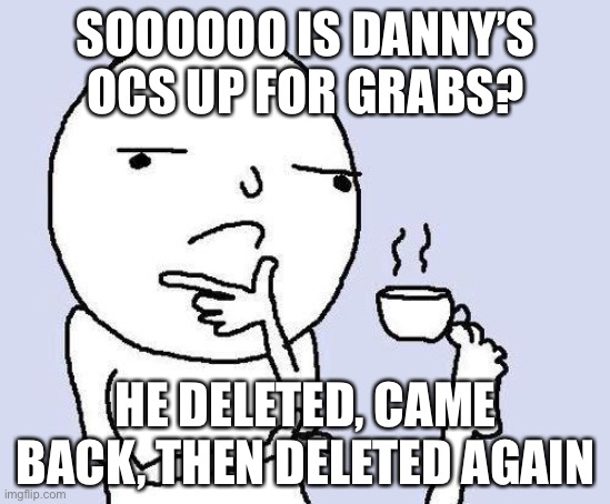 If so, I'd like Weenie Burger so I can cleanse him and I think Diamond should go to Cloud |  SOOOOOO IS DANNY'S OCS UP FOR GRABS? HE DELETED, CAME BACK, THEN DELETED AGAIN | image tagged in thinking meme | made w/ Imgflip meme maker