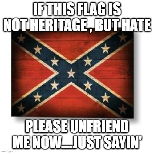flag |  IF THIS FLAG IS NOT HERITAGE , BUT HATE; PLEASE UNFRIEND ME NOW....JUST SAYIN' | image tagged in confederate flag | made w/ Imgflip meme maker