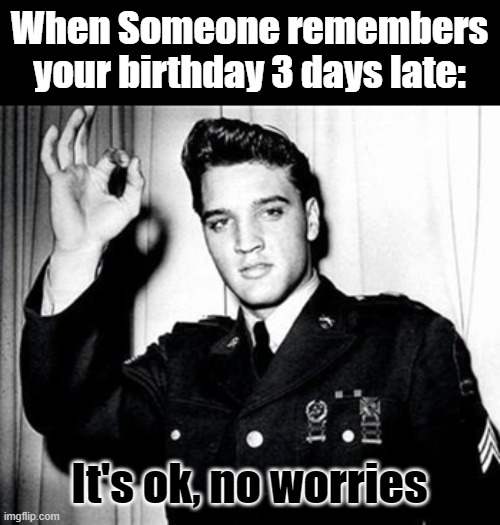 Happy 86th Elvis! |  When Someone remembers your birthday 3 days late:; It's ok, no worries | image tagged in happy birthday,elvis,memes | made w/ Imgflip meme maker