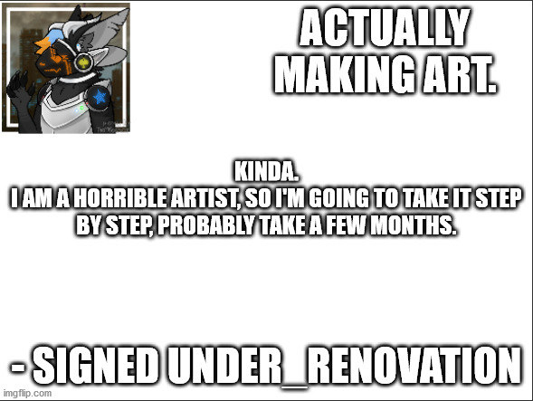 I can't keep a steady hand. Don't critiscize my art, I never was good at it. |  ACTUALLY MAKING ART. KINDA. I AM A HORRIBLE ARTIST, SO I'M GOING TO TAKE IT STEP BY STEP, PROBABLY TAKE A FEW MONTHS. - SIGNED UNDER_RENOVATION | image tagged in signed under_renovation | made w/ Imgflip meme maker