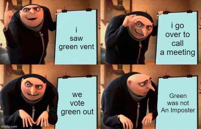 Gru's Plan Meme |  i saw green vent; i go over to call a meeting; we vote green out; Green was not An Imposter | image tagged in memes,gru's plan | made w/ Imgflip meme maker