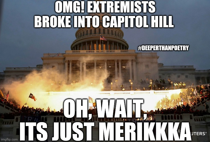 #Extremists #BrokeIn |  OMG! EXTREMISTS BROKE INTO CAPITOL HILL; #DEEPERTHANPOETRY; OH, WAIT, ITS JUST MERIKKKA | image tagged in capitol hill raid protest fire burning trump,peaceful,protest,right wing,isis extremists,terrorism | made w/ Imgflip meme maker