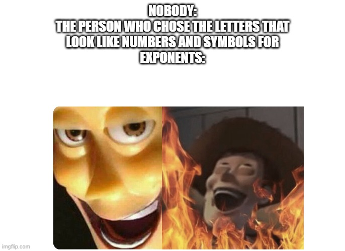 Satanic Woody |  NOBODY: THE PERSON WHO CHOSE THE LETTERS THAT LOOK LIKE NUMBERS AND SYMBOLS FOR EXPONENTS: | image tagged in satanic woody | made w/ Imgflip meme maker