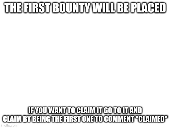"Bounty |  THE FIRST BOUNTY WILL BE PLACED; IF YOU WANT TO CLAIM IT GO TO IT AND CLAIM BY BEING THE FIRST ONE TO COMMENT ""CLAIMED"" 