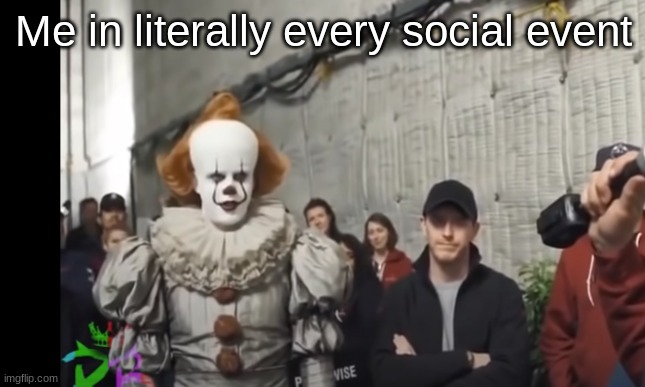 wow it scary boi |  Me in literally every social event | image tagged in pennywise | made w/ Imgflip meme maker