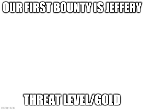 gold bounty |  OUR FIRST BOUNTY IS JEFFERY; THREAT LEVEL/GOLD | image tagged in blank white template | made w/ Imgflip meme maker