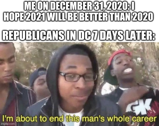 Because of course there was a Senate raid to ruin 2021 |  ME ON DECEMBER 31, 2020: I HOPE 2021 WILL BE BETTER THAN 2020; REPUBLICANS IN DC 7 DAYS LATER: | image tagged in i m about to end this man s whole career,meme,memes,funny | made w/ Imgflip meme maker