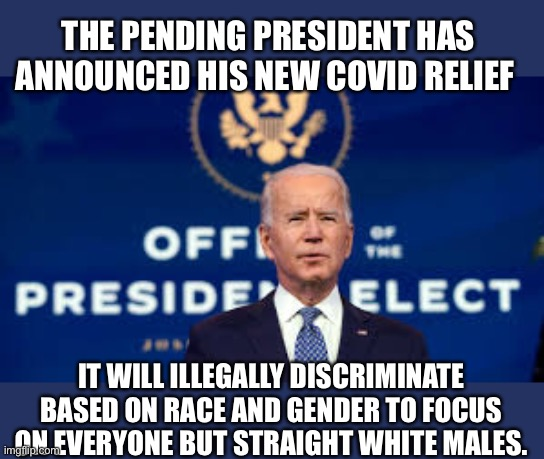 Biden plans illegally to prioritize stimulus relief based on race and gender. |  THE PENDING PRESIDENT HAS ANNOUNCED HIS NEW COVID RELIEF; IT WILL ILLEGALLY DISCRIMINATE BASED ON RACE AND GENDER TO FOCUS ON EVERYONE BUT STRAIGHT WHITE MALES. | image tagged in democrats,joe biden,smilin biden,creepy joe biden,racism,unfair | made w/ Imgflip meme maker