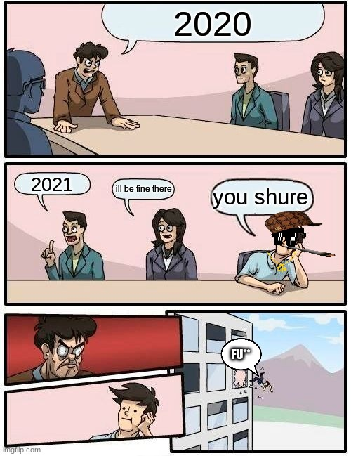 Boardroom Meeting Suggestion Meme |  2020; 2021; you shure; ill be fine there; FU** | image tagged in memes,boardroom meeting suggestion | made w/ Imgflip meme maker