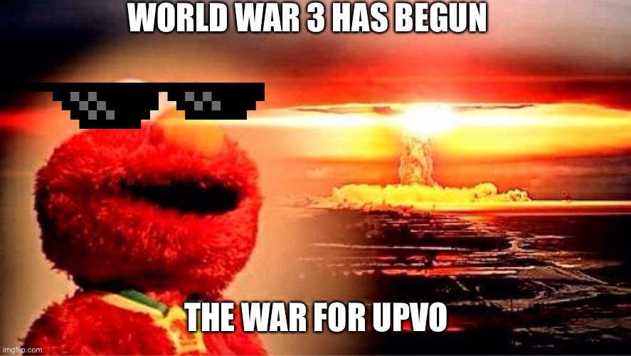 WORLD WAR 3 HAS BEGUN THE WAR FOR UPVOTES | image tagged in elmo nuclear explosion | made w/ Imgflip meme maker