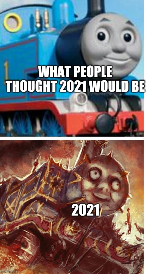 thomas the hell engine |  WHAT PEOPLE THOUGHT 2021 WOULD BE; 2021 | image tagged in thomas the hell engine | made w/ Imgflip meme maker
