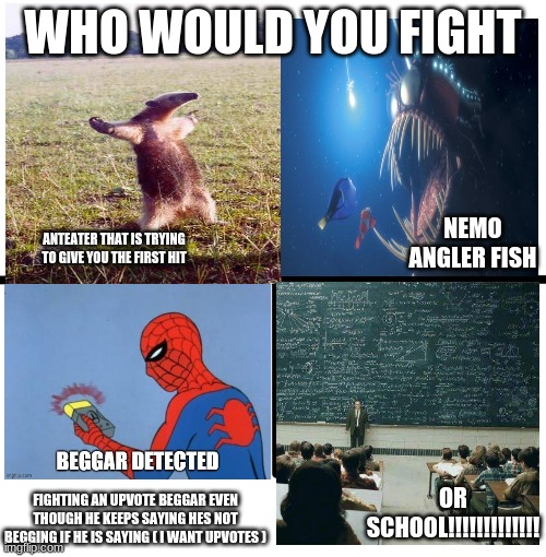 which one would you pick? |  WHO WOULD YOU FIGHT; NEMO ANGLER FISH; ANTEATER THAT IS TRYING TO GIVE YOU THE FIRST HIT; OR SCHOOL!!!!!!!!!!!!! FIGHTING AN UPVOTE BEGGAR EVEN THOUGH HE KEEPS SAYING HES NOT BEGGING IF HE IS SAYING ( I WANT UPVOTES ) | image tagged in i have no idea what i am doing | made w/ Imgflip meme maker
