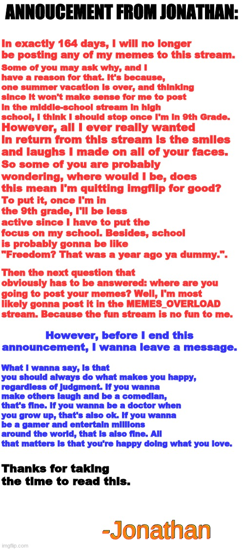 "Big Annoucement |  ANNOUCEMENT FROM JONATHAN:; In exactly 164 days, I will no longer be posting any of my memes to this stream. Some of you may ask why, and I have a reason for that. It's because, one summer vacation is over, and thinking since it won't make sense for me to post in the middle-school stream in high school, I think I should stop once I'm in 9th Grade. However, all I ever really wanted in return from this stream is the smiles and laughs I made on all of your faces. So some of you are probably wondering, where would I be, does this mean I'm quitting imgflip for good? To put it, once I'm in the 9th grade, I'll be less active since I have to put the focus on my school. Besides, school is probably gonna be like ""Freedom? That was a year ago ya dummy."". Then the next question that obviously has to be answered: where are you going to post your memes? Well, I'm most likely gonna post it in the MEMES_OVERLOAD stream. Because the fun stream is no fun to me. However, before I end this announcement, I wanna leave a message. What I wanna say, is that you should always do what makes you happy, regardless of judgment. If you wanna make others laugh and be a comedian, that's fine. If you wanna be a doctor when you grow up, that's also ok. If you wanna be a gamer and entertain millions around the world, that is also fine. All that matters is that you're happy doing what you love. Thanks for taking the time to read this. -Jonathan; -Jonathan 