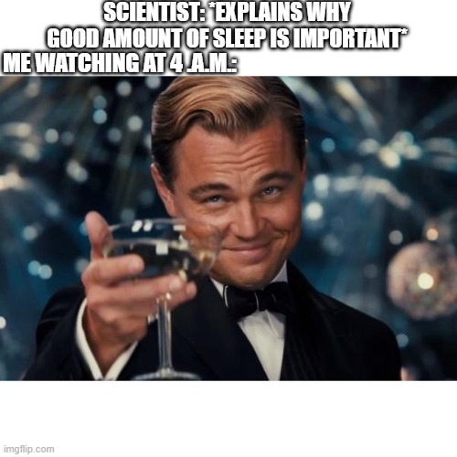 Yes,very intresting... |  SCIENTIST: *EXPLAINS WHY GOOD AMOUNT OF SLEEP IS IMPORTANT*; ME WATCHING AT 4 .A.M.: | image tagged in memes,leonardo dicaprio cheers | made w/ Imgflip meme maker