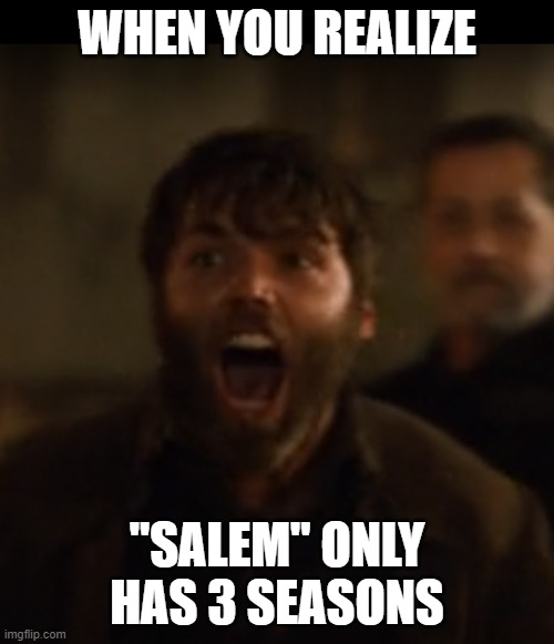 "Angry Adam |  WHEN YOU REALIZE; ""SALEM"" ONLY HAS 3 SEASONS 