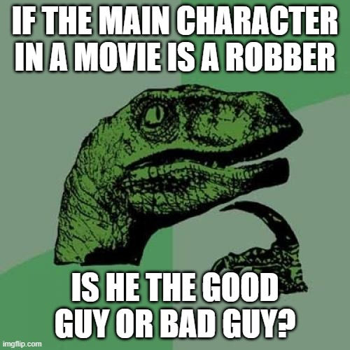 Philosoraptor |  IF THE MAIN CHARACTER IN A MOVIE IS A ROBBER; IS HE THE GOOD GUY OR BAD GUY? | image tagged in memes,philosoraptor | made w/ Imgflip meme maker