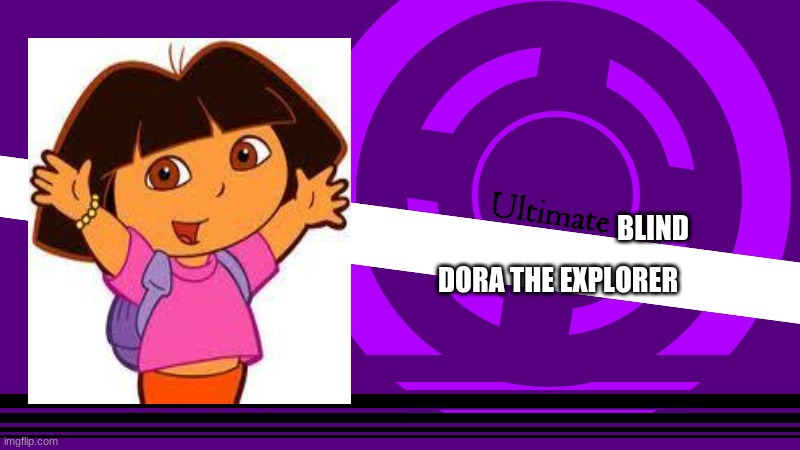 Ultimate Blind |  BLIND; DORA THE EXPLORER | image tagged in ultimate x,funny,funny memes,danganronpa | made w/ Imgflip meme maker