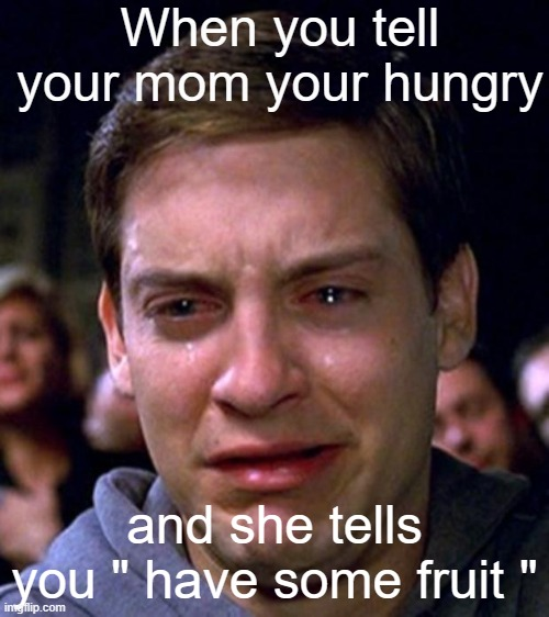 "B) |  When you tell your mom your hungry; and she tells you "" have some fruit "" 