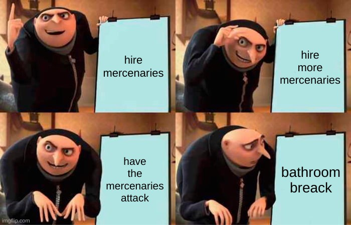 gru attack plan |  hire mercenaries; hire more mercenaries; have the mercenaries attack; bathroom break | image tagged in memes,gru's plan | made w/ Imgflip meme maker