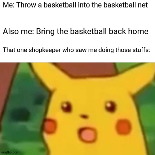 Surprised Pikachu |  Me: Throw a basketball into the basketball net; Also me: Bring the basketball back home; That one shopkeeper who saw me doing those stuffs: | image tagged in memes,surprised pikachu,basketball | made w/ Imgflip meme maker