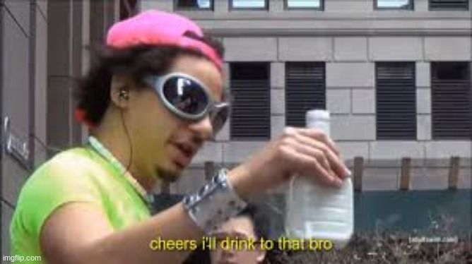 Cheers I'll drink to that bro | image tagged in cheers i'll drink to that bro | made w/ Imgflip meme maker