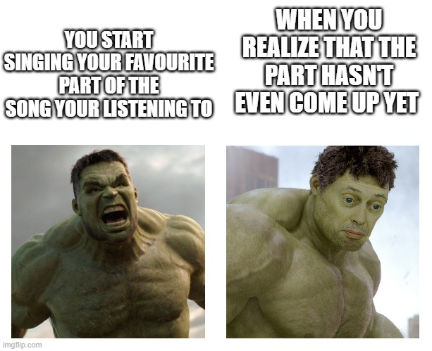 Hulk angry then realizes he's wrong |  YOU START SINGING YOUR FAVOURITE PART OF THE SONG YOUR LISTENING TO; WHEN YOU REALIZE THAT THE PART HASN'T EVEN COME UP YET | image tagged in hulk angry then realizes he's wrong | made w/ Imgflip meme maker