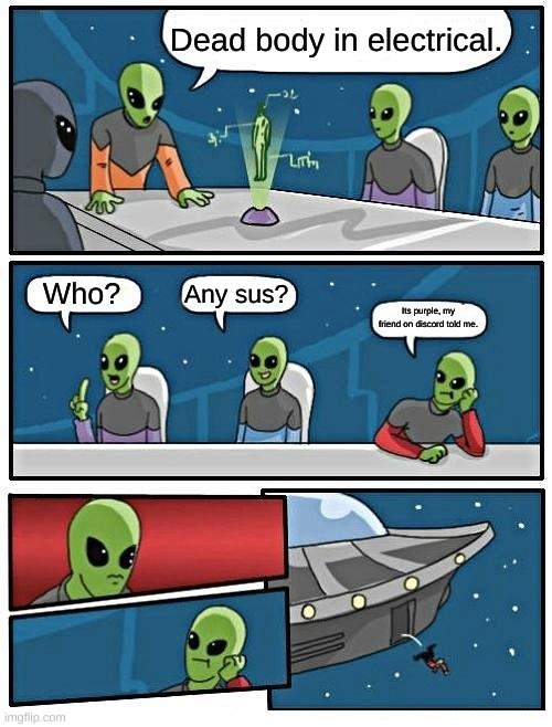 Alien Meeting Suggestion Meme |  Dead body in electrical. Who? Any sus? Its purple, my friend on discord told me. | image tagged in memes,alien meeting suggestion | made w/ Imgflip meme maker