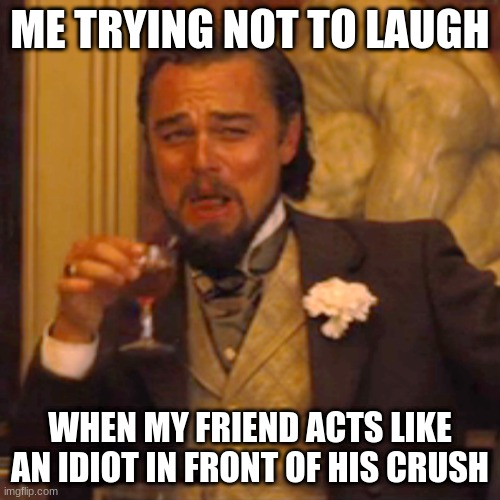 Laughing Leo Meme |  ME TRYING NOT TO LAUGH; WHEN MY FRIEND ACTS LIKE AN IDIOT IN FRONT OF HIS CRUSH | image tagged in memes,laughing leo | made w/ Imgflip meme maker