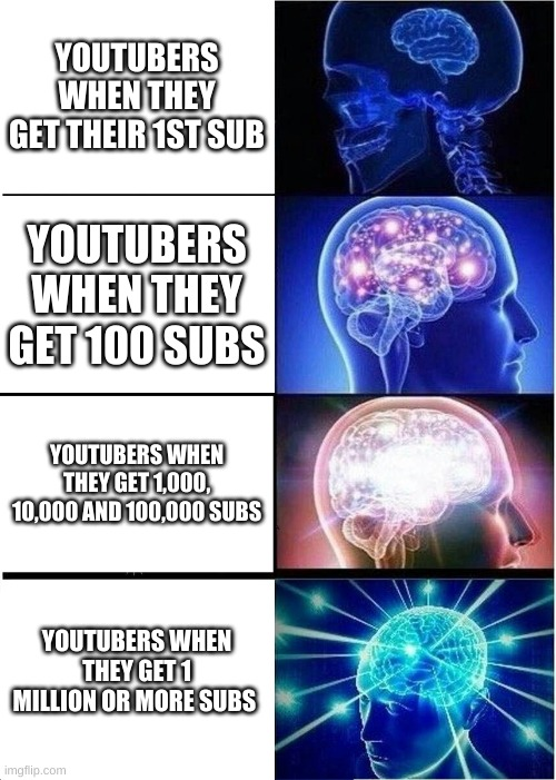 Getting subscribers be like: |  YOUTUBERS WHEN THEY GET THEIR 1ST SUB; YOUTUBERS WHEN THEY GET 100 SUBS; YOUTUBERS WHEN THEY GET 1,000, 10,000 AND 100,000 SUBS; YOUTUBERS WHEN THEY GET 1 MILLION OR MORE SUBS | image tagged in memes,expanding brain,youtube,subscribe | made w/ Imgflip meme maker