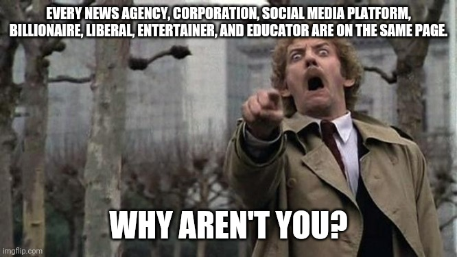 Join us. Be part of the winning team. |  EVERY NEWS AGENCY, CORPORATION, SOCIAL MEDIA PLATFORM, BILLIONAIRE, LIBERAL, ENTERTAINER, AND EDUCATOR ARE ON THE SAME PAGE. WHY AREN'T YOU? | image tagged in invasion of the body snatchers,brainwashing,cult,mainstream media | made w/ Imgflip meme maker