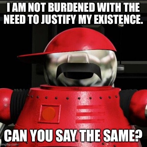 I AM NOT BURDENED WITH THE NEED TO JUSTIFY MY EXISTENCE. CAN YOU SAY THE SAME? | image tagged in existence,robot,tex | made w/ Imgflip meme maker