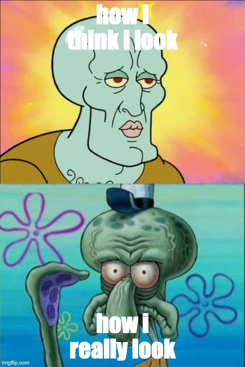 Squidward Meme |  how i think i look; how i really look | image tagged in memes,squidward,the scroll of truth,true story,sad but true,spongebob squarepants | made w/ Imgflip meme maker