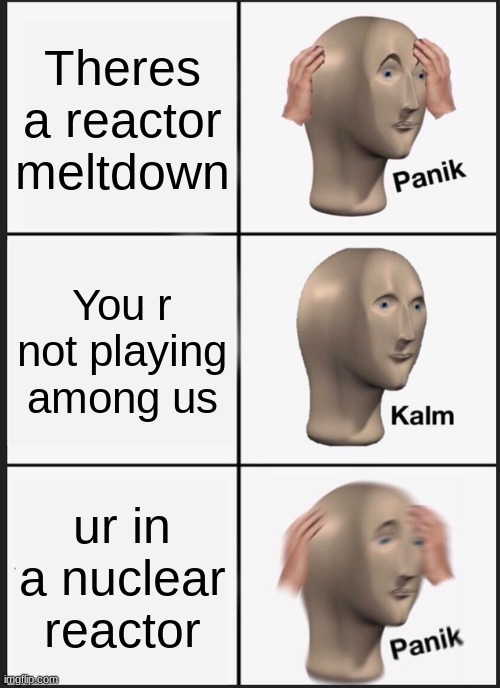 Panik Kalm Panik Meme |  Theres a reactor meltdown; You r not playing among us; ur in a nuclear reactor | image tagged in memes,panik kalm panik | made w/ Imgflip meme maker