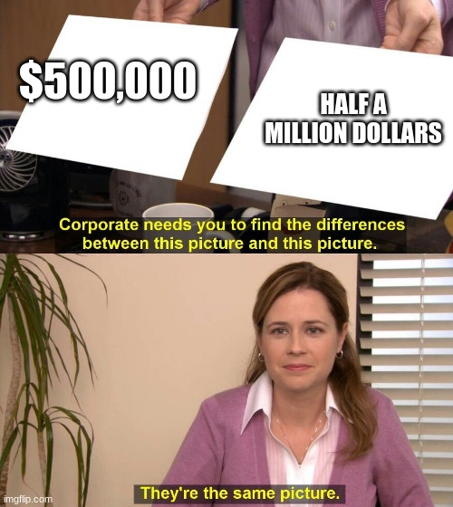 They are the same picture | $500,000 HALF A MILLION DOLLARS | image tagged in they are the same picture | made w/ Imgflip meme maker