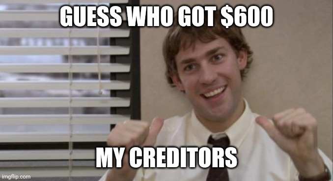 The Office Jim This Guy |  GUESS WHO GOT $600; MY CREDITORS | image tagged in the office jim this guy | made w/ Imgflip meme maker