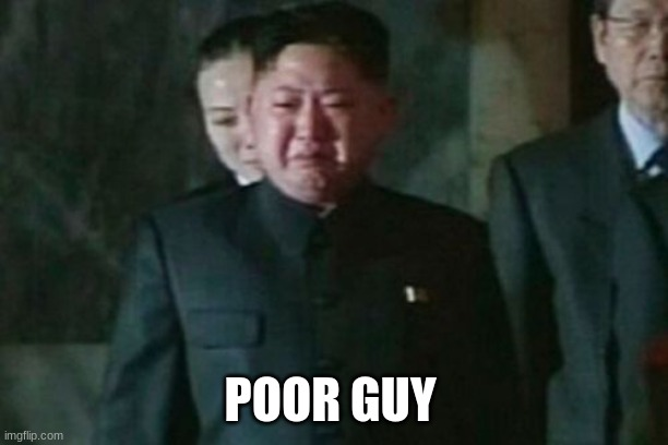 Kim Jong Un Sad Meme | POOR GUY | image tagged in memes,kim jong un sad | made w/ Imgflip meme maker