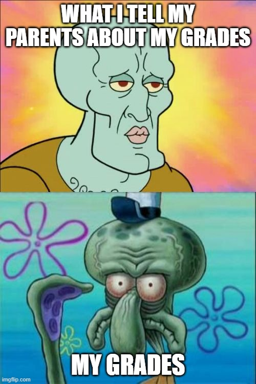 My grades |  WHAT I TELL MY PARENTS ABOUT MY GRADES; MY GRADES | image tagged in memes,squidward,handsome squidward | made w/ Imgflip meme maker