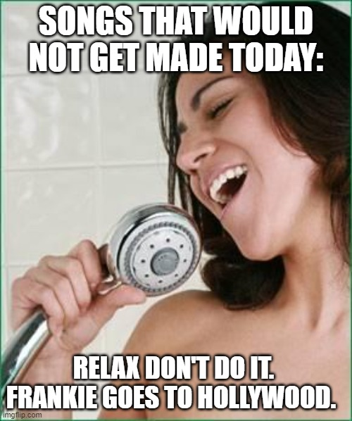 Songs that would not get made today |  SONGS THAT WOULD NOT GET MADE TODAY:; RELAX DON'T DO IT.  FRANKIE GOES TO HOLLYWOOD. | image tagged in singing in the shower | made w/ Imgflip meme maker
