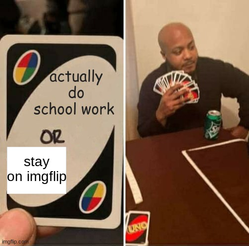 all of my memes are low effort |  actually do school work; stay on imgflip | image tagged in memes,uno draw 25 cards,fun,funny,no effort | made w/ Imgflip meme maker