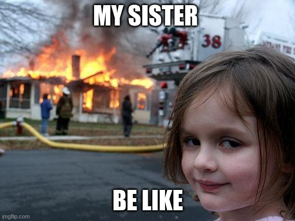 Disaster Girl Meme |  MY SISTER; BE LIKE | image tagged in memes,disaster girl | made w/ Imgflip meme maker