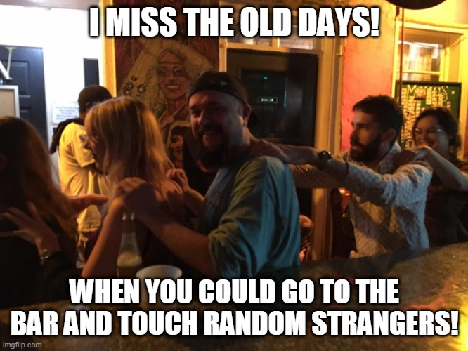Pre covid bar |  I MISS THE OLD DAYS! WHEN YOU COULD GO TO THE BAR AND TOUCH RANDOM STRANGERS! | image tagged in bar,covid 19 | made w/ Imgflip meme maker