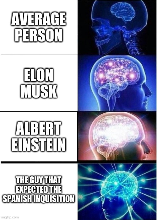 But nobody can expect it |  AVERAGE PERSON; ELON MUSK; ALBERT EINSTEIN; THE GUY THAT EXPECTED THE SPANISH INQUISITION | image tagged in memes,expanding brain,spanish inquisition,funny,funny memes | made w/ Imgflip meme maker